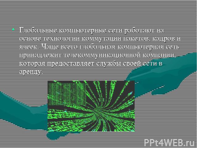 Глобальные компьютерные сети работают на основе технологии коммутации пакетов, кадров и ячеек. Чаще всего глобальная компьютерная сеть принадлежит телекоммуникационной компании, которая предоставляет службы своей сети в аренду.