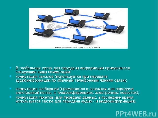 В глобальных сетях для передачи информации применяются следующие виды коммутации: коммутация каналов (используется при передаче аудиоинформации по обычным телефонным линиям связи); коммутация сообщений (применяется в основном для передачи электронно…