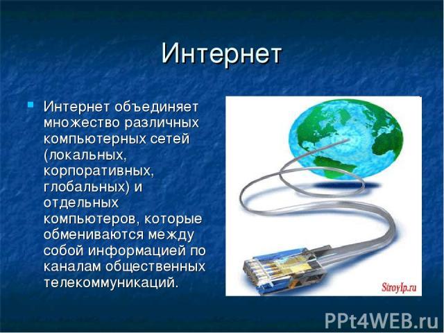 Интернет Интернет объединяет множество различных компьютерных сетей (локальных, корпоративных, глобальных) и отдельных компьютеров, которые обмениваются между собой информацией по каналам общественных телекоммуникаций.