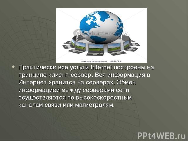 Практически все услуги Internet построены на принципе клиент-сервер. Вся информация в Интернет хранится на серверах. Обмен информацией между серверами сети осуществляется по высокоскоростным каналам связи или магистралям.