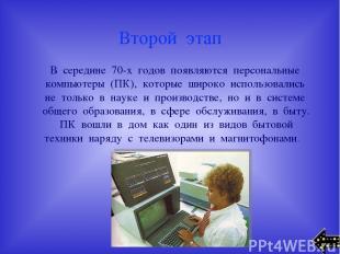 Второй этап В середине 70-х годов появляются персональные компьютеры (ПК), котор