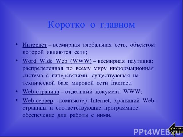 Коротко о главном Интернет – всемирная глобальная сеть, объектом которой являются сети; Word Wide Web (WWW) – всемирная паутинка: распределенная по всему миру информационная система с гиперсвязями, существующая на технической базе мировой сети Inter…