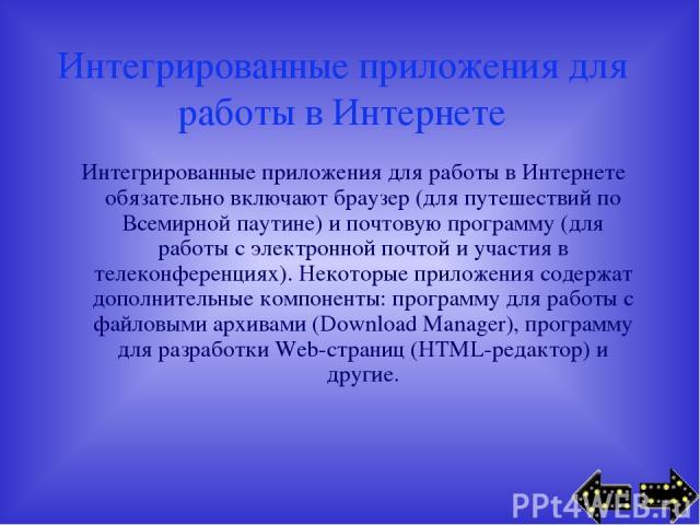 Интегрированные приложения для работы в Интернете Интегрированные приложения для работы в Интернете обязательно включают браузер (для путешествий по Всемирной паутине) и почтовую программу (для работы с электронной почтой и участия в телеконференция…