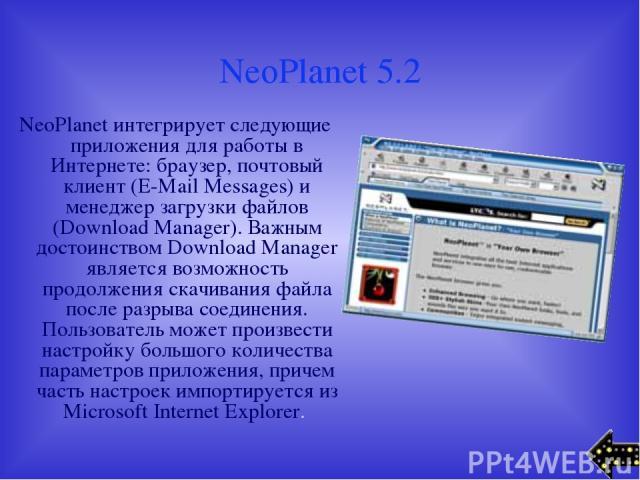 NeoPlanet 5.2 NeoPlanet интегрирует следующие приложения для работы в Интернете: браузер, почтовый клиент (E-Mail Messages) и менеджер загрузки файлов (Download Manager). Важным достоинством Download Manager является возможность продолжения скачиван…