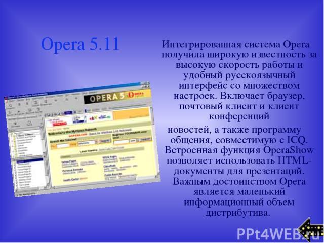 Opera 5.11 Интегрированная система Opera получила широкую известность за высокую скорость работы и удобный русскоязычный интерфейс со множеством настроек. Включает браузер, почтовый клиент и клиент конференций новостей, а также программу общения, со…
