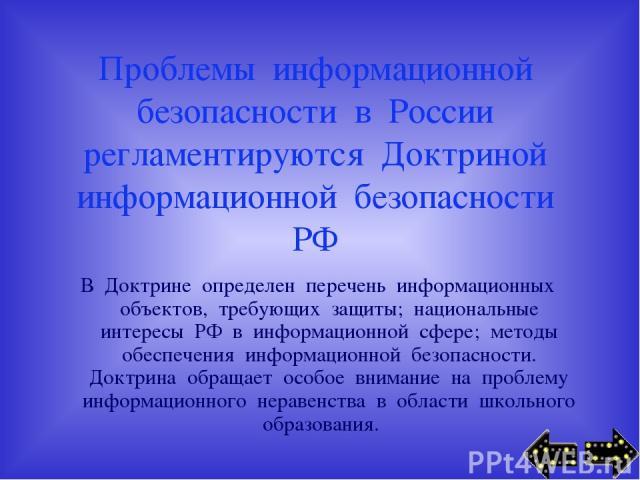 Проблемы информационной безопасности в России регламентируются Доктриной информационной безопасности РФ В Доктрине определен перечень информационных объектов, требующих защиты; национальные интересы РФ в информационной сфере; методы обеспечения инфо…