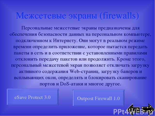 Межсетевые экраны (firewalls) Персональные межсетевые экраны предназначены для обеспечения безопасности данных на персональном компьютере, подключенном к Интернету. Они могут в реальном режиме времени определить приложение, которое пытается передать…