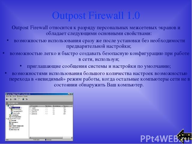 Outpost Firewall 1.0 Outpost Firewall относится к разряду персональных межсетевых экранов и обладает следующими основными свойствами: возможностью использования сразу же после установки без необходимости предварительной настройки; возможностью легко…
