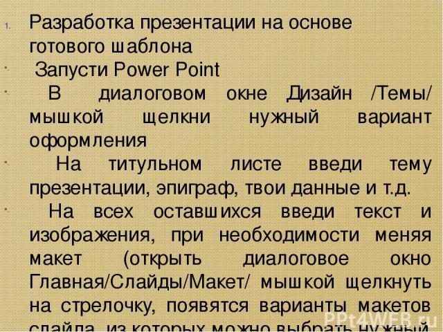 Разработка презентации на основе готового шаблона Запусти Power Point В диалоговом окне Дизайн /Темы/ мышкой щелкни нужный вариант оформления На титульном листе введи тему презентации, эпиграф, твои данные и т.д. На всех оставшихся введи текст и изо…