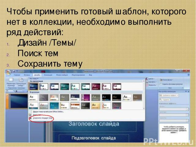 Чтобы применить готовый шаблон, которого нет в коллекции, необходимо выполнить ряд действий: Дизайн /Темы/ Поиск тем Сохранить тему