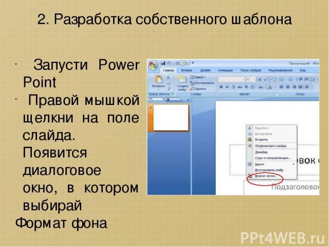 Запусти Power Point Правой мышкой щелкни на поле слайда. Появится диалоговое окно, в котором выбирай Формат фона 2. Разработка собственного шаблона
