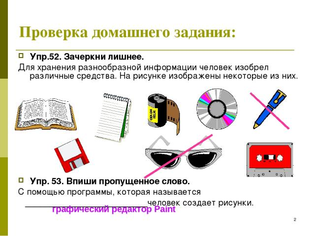 * Проверка домашнего задания: Упр.52. Зачеркни лишнее. Для хранения разнообразной информации человек изобрел различные средства. На рисунке изображены некоторые из них. Упр. 53. Впиши пропущенное слово. С помощью программы, которая называется ______…