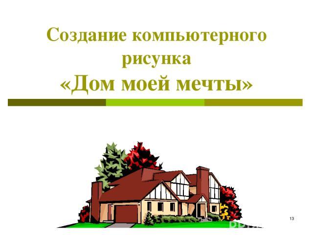 * Создание компьютерного рисунка «Дом моей мечты»
