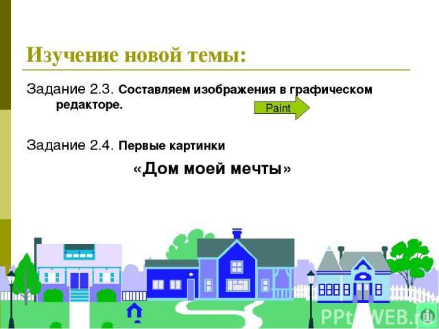 * Задание 2.3. Составляем изображения в графическом редакторе. Задание 2.4. Первые картинки «Дом моей мечты» Paint Изучение новой темы: