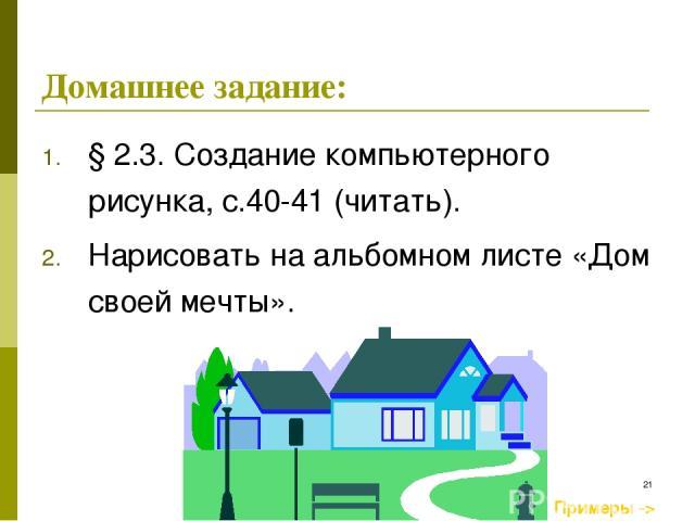 * § 2.3. Создание компьютерного рисунка, с.40-41 (читать). Нарисовать на альбомном листе «Дом своей мечты». Примеры -> Домашнее задание: