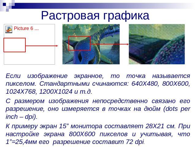 Растровая графика Если изображение экранное, то точка называется пикселом. Стандартными счинаются: 640Х480, 800Х600, 1024Х768, 1200Х1024 и т.д. С размером изображения непосредственно связано его разрешение, оно измеряется в точках на дюйм (dots per …