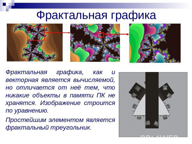 Фрактальная графика Фрактальная графика, как и векторная является вычисляемой, но отличается от неё тем, что никакие объекты в памяти ПК не хранятся. Изображение строится по уравнению. Простейшим элементом является фрактальный треугольник.