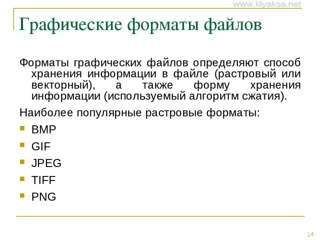 Графические форматы файлов Форматы графических файлов определяют способ хранения информации в файле (растровый или векторный), а также форму хранения информации (используемый алгоритм сжатия). Наиболее популярные растровые форматы: BMP GIF JPEG TIFF PNG *