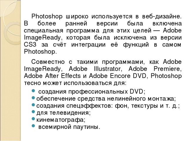 Photoshop широко используется в веб-дизайне. В более ранней версии была включена специальная программа для этих целей— Adobe ImageReady, которая была исключена из версии CS3 за счёт интеграции её функций в самом Photoshop. Совместно с такими програ…