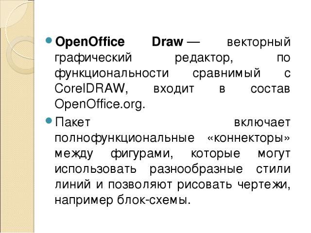 OpenOffice Draw— векторный графический редактор, по функциональности сравнимый с CorelDRAW, входит в состав OpenOffice.org. Пакет включает полнофункциональные «коннекторы» между фигурами, которые могут использовать разнообразные стили линий и позво…