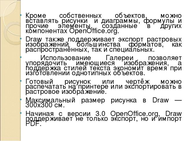 Кроме собственных объектов, можно вставлять рисунки и диаграммы, формулы и прочие элементы, созданные в других компонентах OpenOffice.org. Draw также поддерживает экспорт растровых изображений большинства форматов, как распространённых, так и специа…