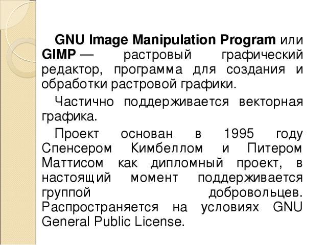 GNU Image Manipulation Program или GIMP— растровый графический редактор, программа для создания и обработки растровой графики. Частично поддерживается векторная графика. Проект основан в 1995 году Спенсером Кимбеллом и Питером Маттисом как дипломны…