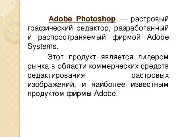 Adobe Photoshop — растровый графический редактор, разработанный и распространяемый фирмой Adobe Systems. Этот продукт является лидером рынка в области коммерческих средств редактирования растровых изображений, и наиболее известным продуктом фирмы Adobe.