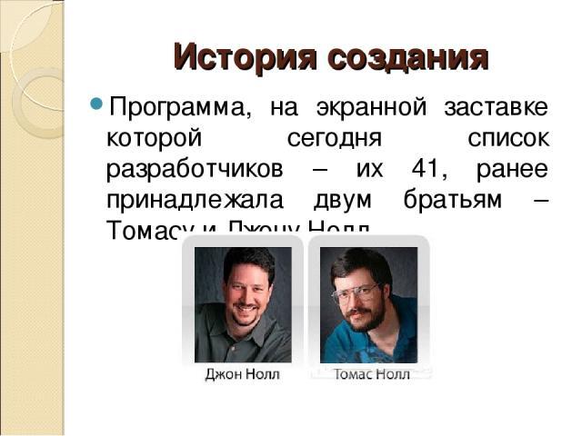 История создания Программа, на экранной заставке которой сегодня список разработчиков – их 41, ранее принадлежала двум братьям – Томасу и Джону Нолл.