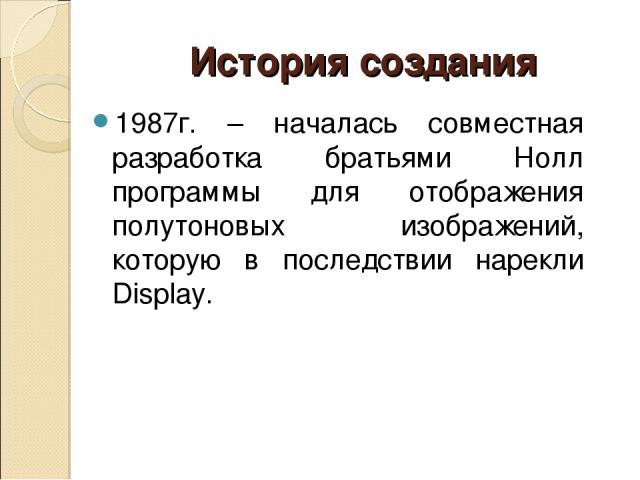 1987г. – началась совместная разработка братьями Нолл программы для отображения полутоновых изображений, которую в последствии нарекли Display. История создания