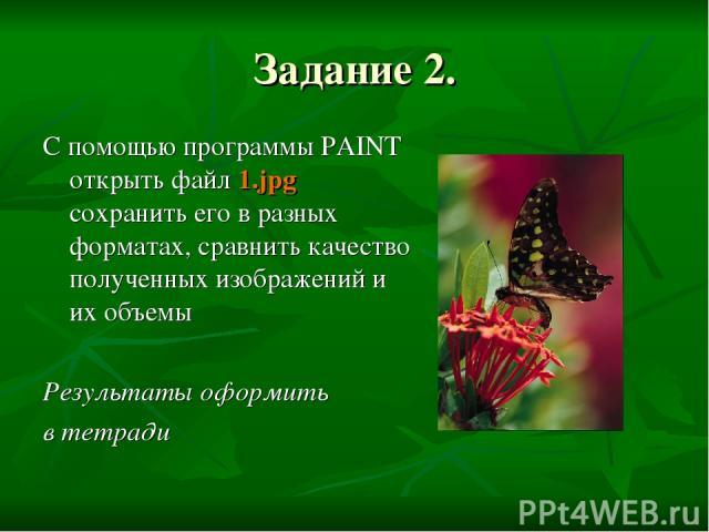 Задание 2. С помощью программы PAINT открыть файл 1.jpg сохранить его в разных форматах, сравнить качество полученных изображений и их объемы Результаты оформить в тетради