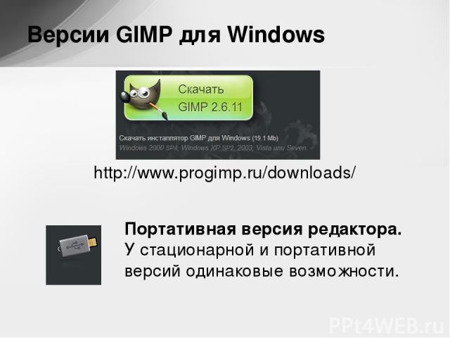 http://www.progimp.ru/downloads/ Версии GIMP для Windows Портативная версия редактора. Устационарной ипортативной версий одинаковые возможности.