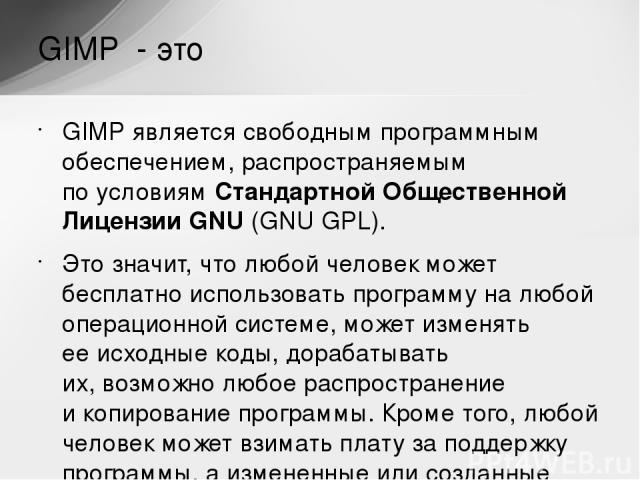 GIMP является свободным программным обеспечением, распространяемым поусловиям Стандартной Общественной Лицензии GNU (GNU GPL). Это значит, что любой человек может бесплатно использовать программу налюбой операционной системе, может изменять ееисх…
