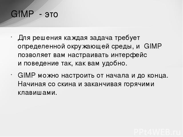 Для решения каждая задача требует определенной окружающей среды, и GIMP позволяет вам настраивать интерфейс иповедение так, как вам удобно. GIMP можно настроить отначала идоконца. Начиная соскина изаканчивая горячими клавишами. GIMP - это