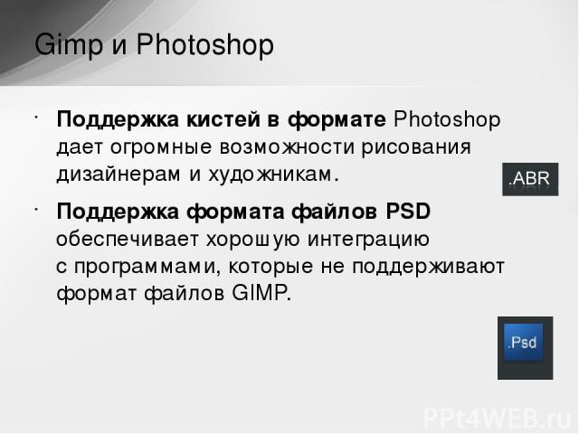 Поддержка кистей вформате Photoshop дает огромные возможности рисования дизайнерам ихудожникам. Поддержка формата файлов PSD обеспечивает хорошую интеграцию спрограммами, которые неподдерживают формат файлов GIMP. Gimp и Photoshop