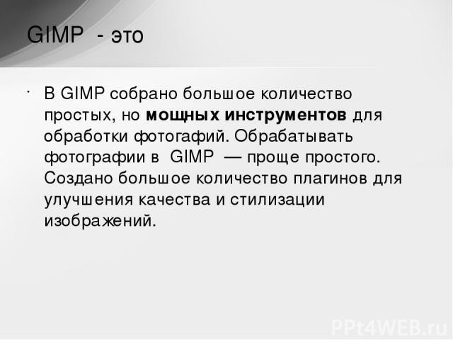 ВGIMP собрано большое количество простых, номощных инструментов для обработки фотогафий. Обрабатывать фотографии в GIMP — проще простого. Создано большое количество плагинов для улучшения качества истилизации изображений. GIMP - это