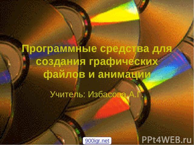 Программные средства для создания графических файлов и анимации Учитель: Избасова А.Г. 900igr.net