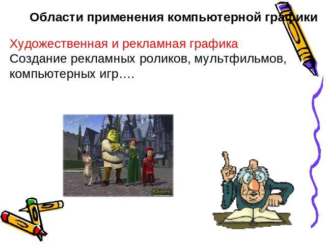 Области применения компьютерной графики Художественная и рекламная графика Создание рекламных роликов, мультфильмов, компьютерных игр….