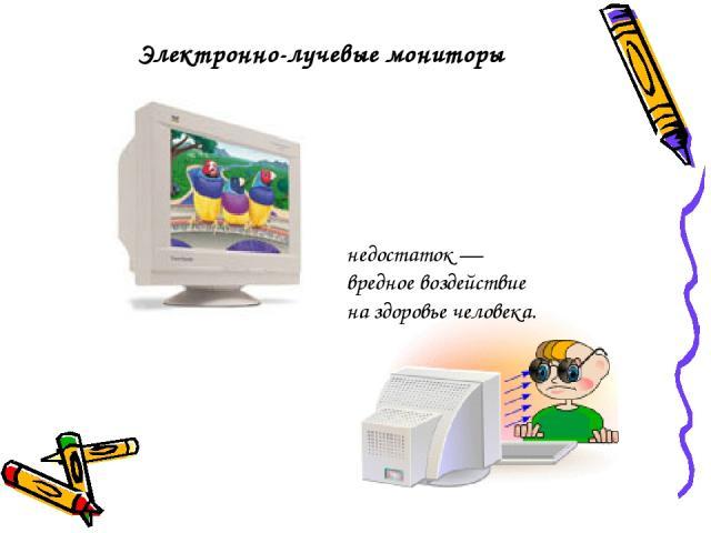 Электронно-лучевые мониторы недостаток— вредное воздействие на здоровье человека.