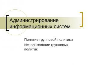 Администрирование информационных систем Понятие групповой политики Использование