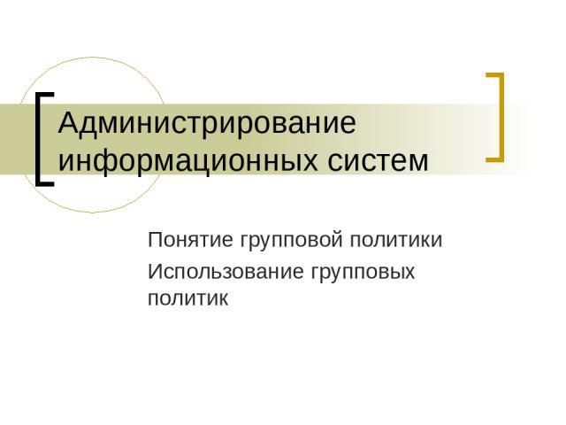Администрирование информационных систем Понятие групповой политики Использование групповых политик