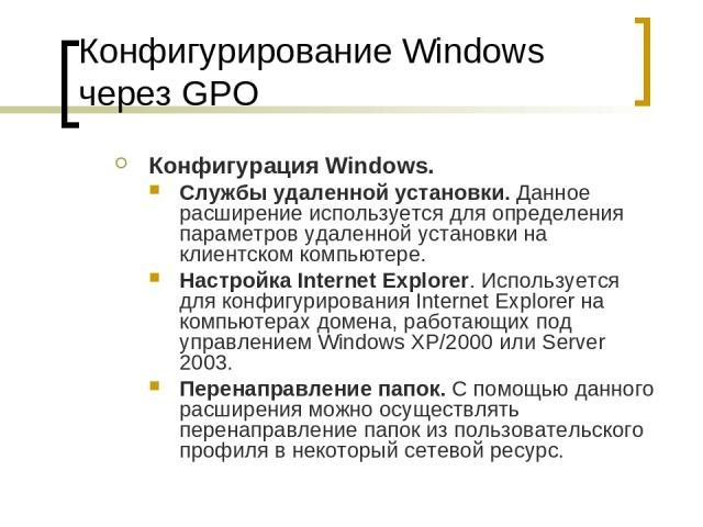 Конфигурирование Windows через GPO Конфигурация Windows. Службы удаленной установки. Данное расширение используется для определения параметров удаленной установки на клиентском компьютере. Настройка Internet Explorer. Используется для конфигурирован…