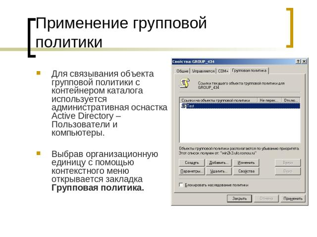 Применение групповой политики Для связывания объекта групповой политики с контейнером каталога используется административная оснастка Active Directory – Пользователи и компьютеры. Выбрав организационную единицу с помощью контекстного меню открываетс…