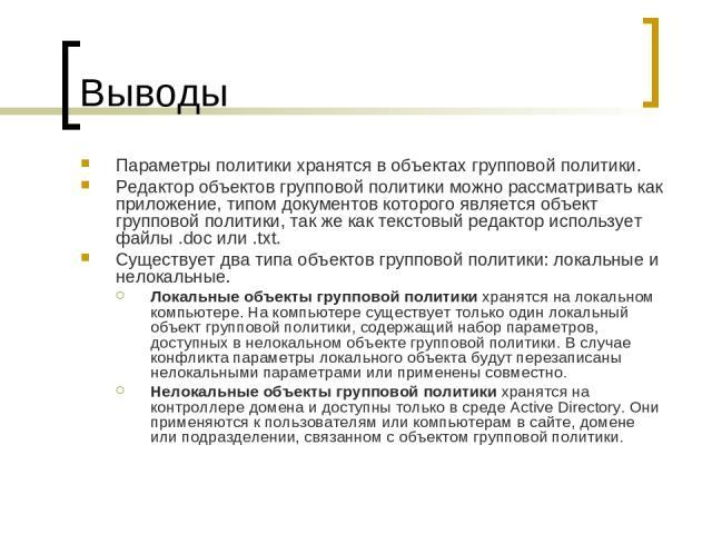 Выводы Параметры политики хранятся в объектах групповой политики. Редактор объектов групповой политики можно рассматривать как приложение, типом документов которого является объект групповой политики, так же как текстовый редактор использует файлы .…