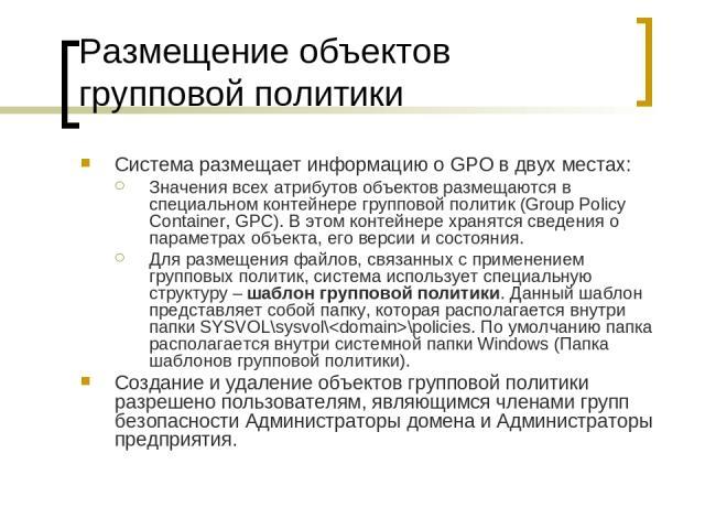 Размещение объектов групповой политики Система размещает информацию о GPO в двух местах: Значения всех атрибутов объектов размещаются в специальном контейнере групповой политик (Group Policy Container, GPC). В этом контейнере хранятся сведения о пар…