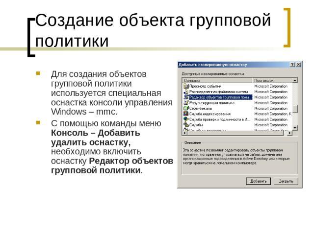 Создание объекта групповой политики Для создания объектов групповой политики используется специальная оснастка консоли управления Windows – mmc. С помощью команды меню Консоль – Добавить удалить оснастку, необходимо включить оснастку Редактор объект…