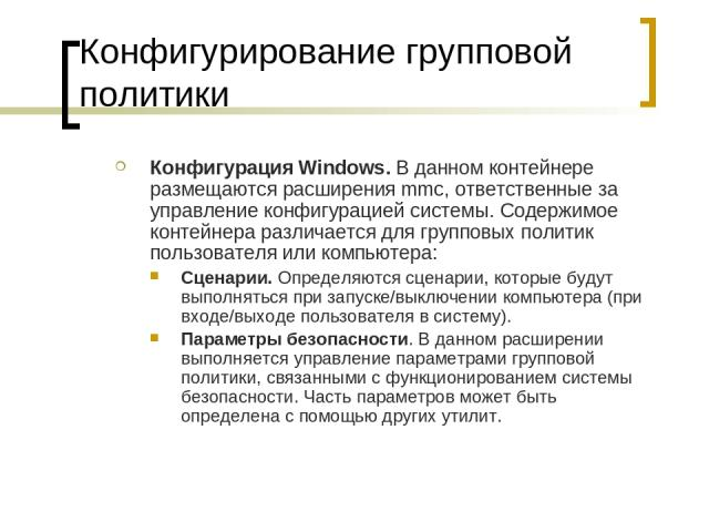 Конфигурирование групповой политики Конфигурация Windows. В данном контейнере размещаются расширения mmc, ответственные за управление конфигурацией системы. Содержимое контейнера различается для групповых политик пользователя или компьютера: Сценари…