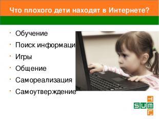 Что плохого дети находят в Интернете? Обучение Поиск информации Игры Общение Сам