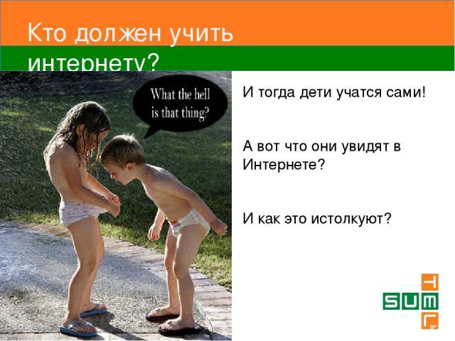 Кто должен учить интернету? И тогда дети учатся сами! А вот что они увидят в Интернете? И как это истолкуют?