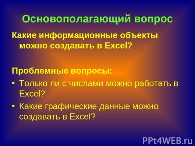 Основополагающий вопрос Какие информационные объекты можно создавать в Excel? Проблемные вопросы: Только ли с числами можно работать в Excel? Какие графические данные можно создавать в Excel?