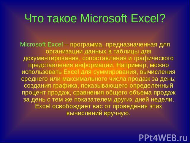 Что такое Microsoft Excel? Microsoft Excel – программа, предназначенная для организации данных в таблицы для документирования, сопоставления и графического представления информации. Например, можно использовать Excel для суммирования, вычисления сре…